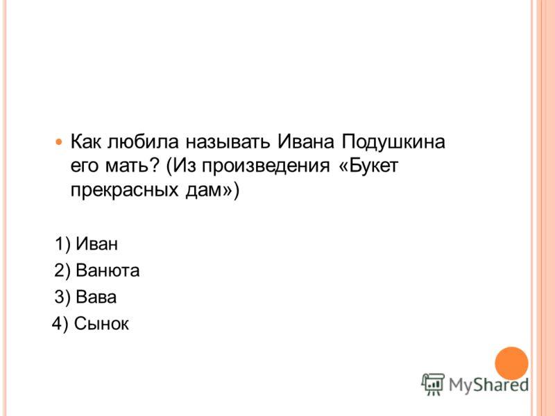 Как любила называть Ивана Подушкина его мать? (Из произведения «Букет прекрасных дам») 1) Иван 2) Ванюта 3) Вава 4) Сынок