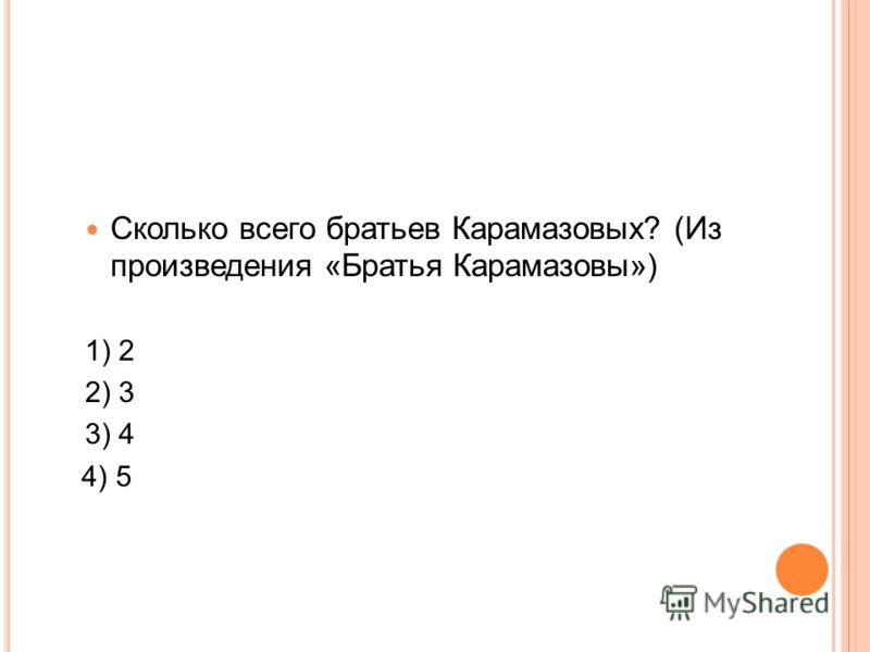 Сколько всего братьев Карамазовых? (Из произведения «Братья Карамазовы») 1) 2 2) 3 3) 4 4) 5