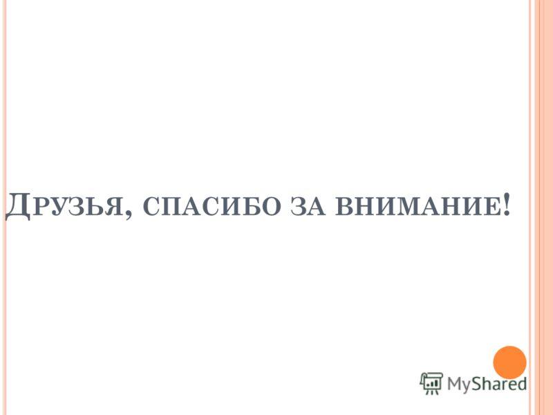 Д РУЗЬЯ, СПАСИБО ЗА ВНИМАНИЕ !
