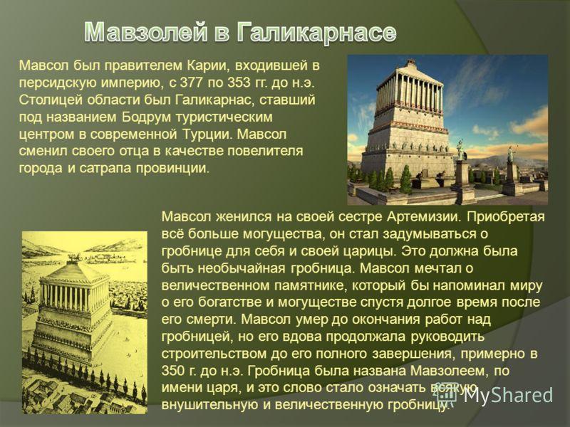 Мавсол был правителем Карии, входившей в персидскую империю, с 377 по 353 гг. до н.э. Столицей области был Галикарнас, ставший под названием Бодрум туристическим центром в современной Турции. Мавсол сменил своего отца в качестве повелителя города и с