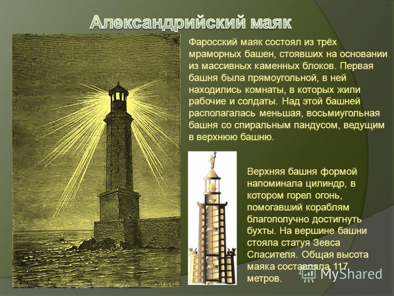 Фаросский маяк состоял из трёх мраморных башен, стоявших на основании из массивных каменных блоков. Первая башня была прямоугольной, в ней находились комнаты, в которых жили рабочие и солдаты. Над этой башней располагалась меньшая, восьмиугольная баш