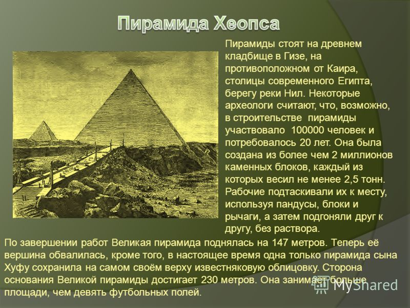 Пирамиды стоят на древнем кладбище в Гизе, на противоположном от Каира, столицы современного Египта, берегу реки Нил. Некоторые археологи считают, что, возможно, в строительстве пирамиды участвовало 100000 человек и потребовалось 20 лет. Она была соз
