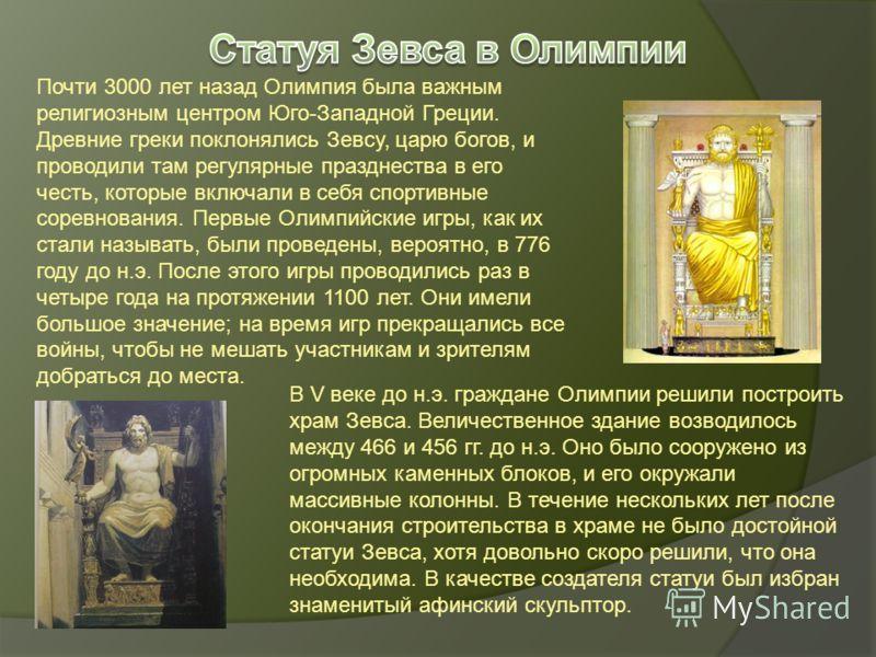 Почти 3000 лет назад Олимпия была важным религиозным центром Юго-Западной Греции. Древние греки поклонялись Зевсу, царю богов, и проводили там регулярные празднества в его честь, которые включали в себя спортивные соревнования. Первые Олимпийские игр
