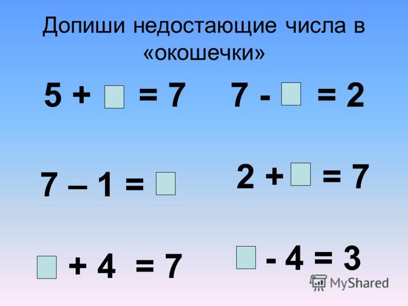 Допиши недостающие числа в «окошечки» 5 + = 7 7 – 1 = + 4 = 7 7 - = 2 2 + = 7 - 4 = 3
