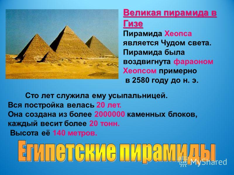 Великая пирамида в Гизе Пирамида Хеопса является Чудом света. Пирамида была воздвигнута фараоном Хеопсом примерно в 2580 году до н. э. Сто лет служила ему усыпальницей. Вся постройка велась 20 лет. Она создана из более 2000000 каменных блоков, каждый