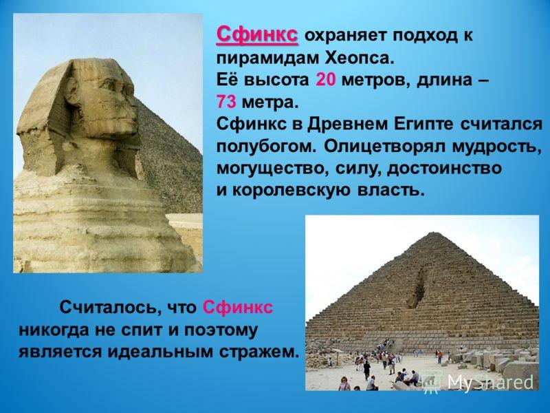 Сфинкс Сфинкс охраняет подход к пирамидам Хеопса. Её высота 20 метров, длина – 73 метра. Сфинкс в Древнем Египте считался полубогом. Олицетворял мудрость, могущество, силу, достоинство и королевскую власть. Считалось, что Сфинкс никогда не спит и поэ