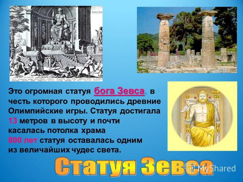 бога Зевса Это огромная статуя бога Зевса, в честь которого проводились древние Олимпийские игры. Статуя достигала 13 метров в высоту и почти касалась потолка храма 800 лет статуя оставалась одним из величайших чудес света.