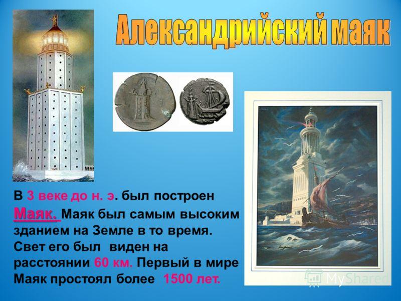 В 3 веке до н. э. был построен Маяк. Маяк. Маяк был самым высоким зданием на Земле в то время. Свет его был виден на расстоянии 60 км. Первый в мире Маяк простоял более 1500 лет.