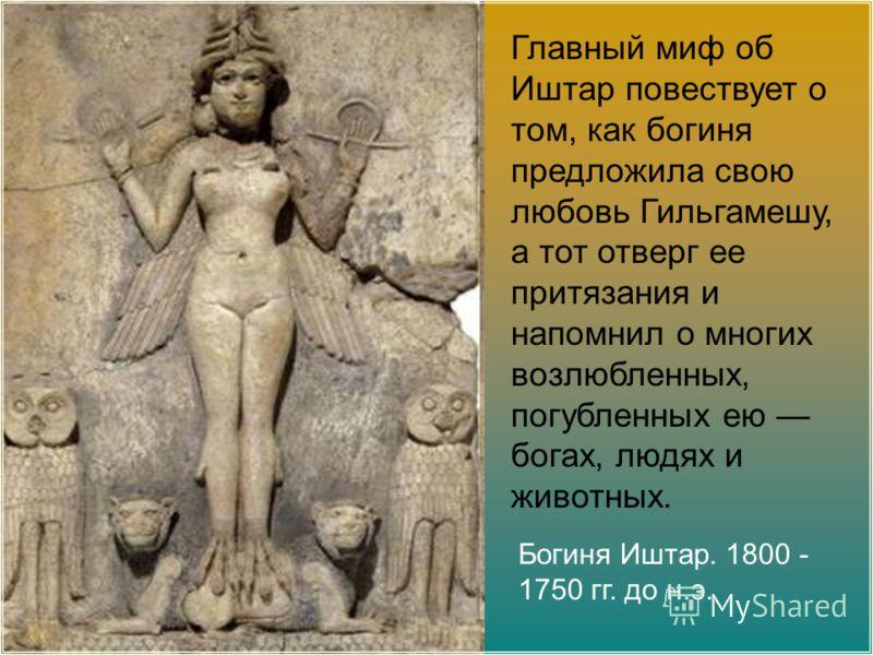 Богиня Иштар. 1800 - 1750 гг. до н.э. Главный миф об Иштар повествует о том, как богиня предложила свою любовь Гильгамешу, а тот отверг ее притязания и напомнил о многих возлюбленных, погубленных ею богах, людях и животных.