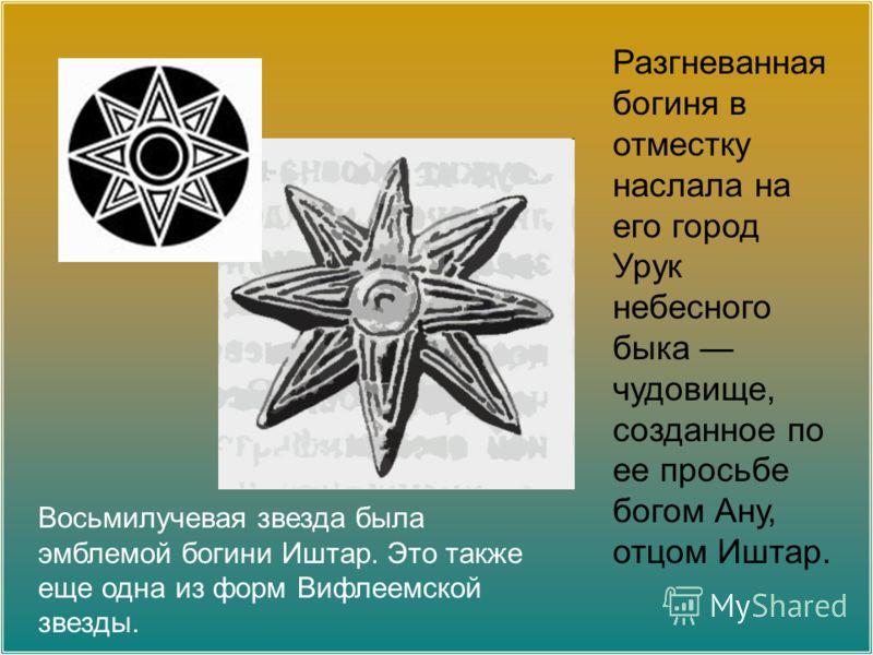 Восьмилучевая звезда была эмблемой богини Иштар. Это также еще одна из форм Вифлеемской звезды. Разгневанная богиня в отместку наслала на его город Урук небесного быка чудовище, созданное по ее просьбе богом Ану, отцом Иштар.