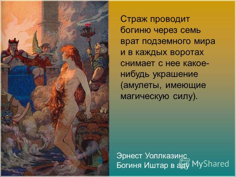 Эрнест Уоллказинс Богиня Иштар в аду Страж проводит богиню через семь врат подземного мира и в каждых воротах снимает с нее какое- нибудь украшение (амулеты, имеющие магическую силу).
