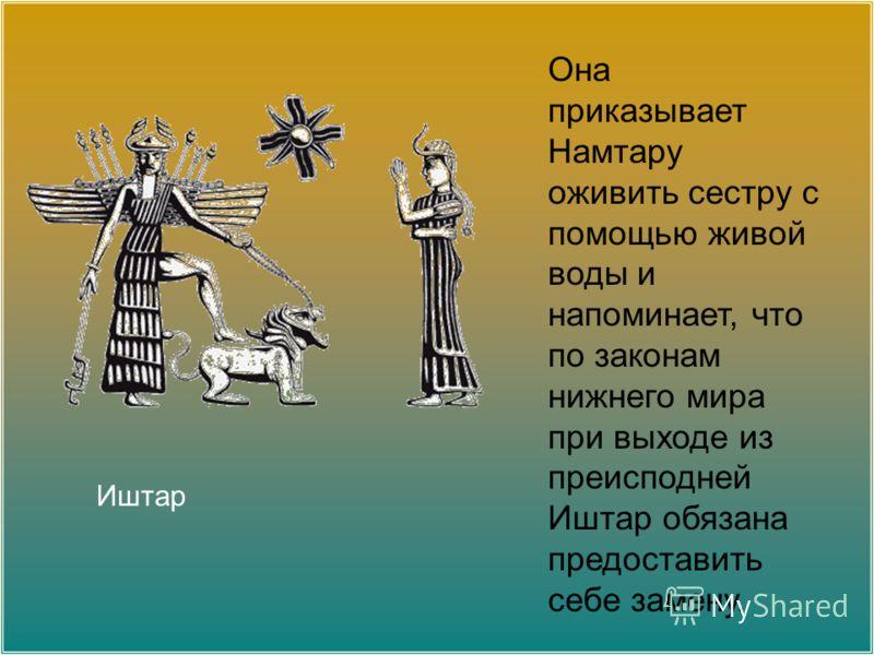 Она приказывает Намтару оживить сестру с помощью живой воды и напоминает, что по законам нижнего мира при выходе из преисподней Иштар обязана предоставить себе замену. Иштар