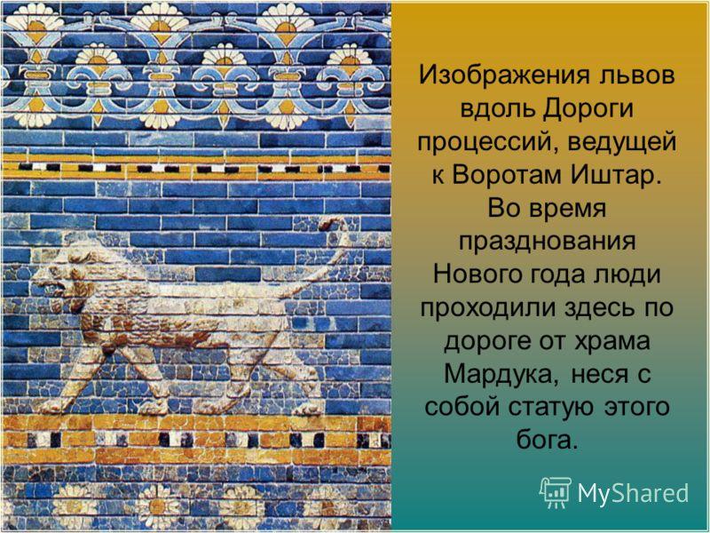 Изображения львов вдоль Дороги процессий, ведущей к Воротам Иштар. Во время празднования Нового года люди проходили здесь по дороге от храма Мардука, неся с собой статую этого бога.