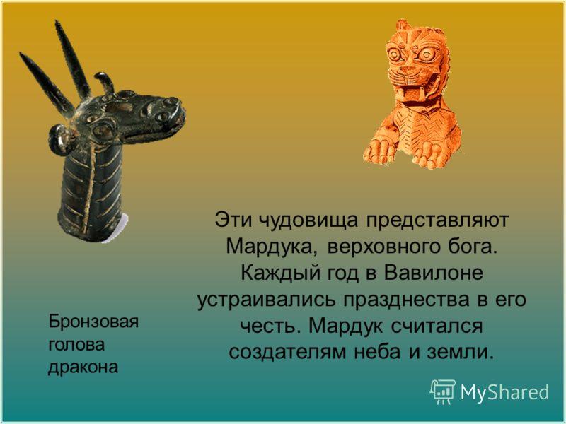Эти чудовища представляют Мардука, верховного бога. Каждый год в Вавилоне устраивались празднества в его честь. Мардук считался создателям неба и земли. Бронзовая голова дракона