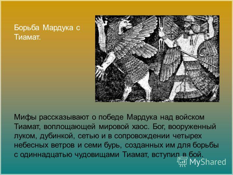 Борьба Мардука с Тиамат. Мифы рассказывают о победе Мардука над войском Тиамат, воплощающей мировой хаос. Бог, вооруженный луком, дубинкой, сетью и в сопровождении четырех небесных ветров и семи бурь, созданных им для борьбы с одиннадцатью чудовищами