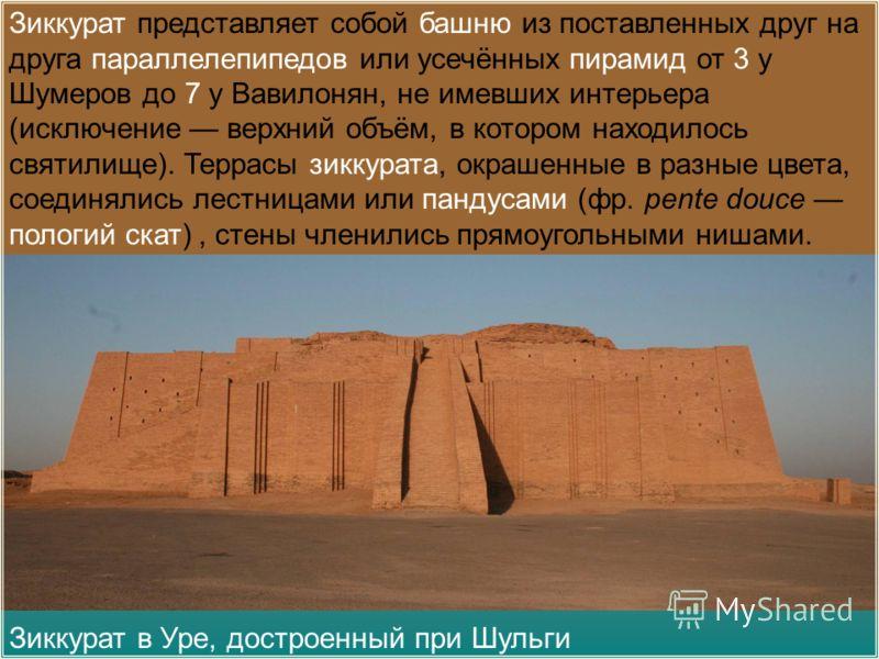 Зиккурат в Уре, достроенный при Шульги Зиккурат представляет собой башню из поставленных друг на друга параллелепипедов или усечённых пирамид от 3 у Шумеров до 7 у Вавилонян, не имевших интерьера (исключение верхний объём, в котором находилось святил