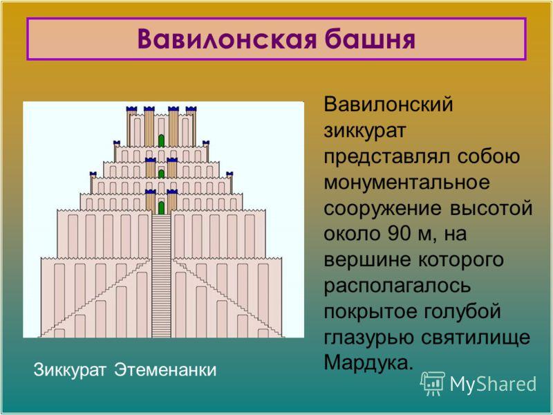 Вавилонский зиккурат представлял собою монументальное сооружение высотой около 90 м, на вершине которого располагалось покрытое голубой глазурью святилище Мардука. Вавилонская башня Зиккурат Этеменанки