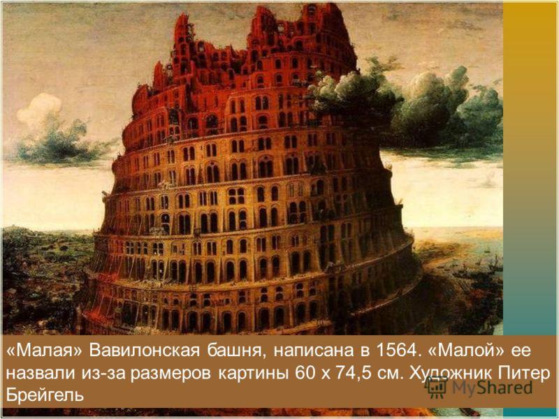 «Малая» Вавилонская башня, написана в 1564. «Малой» ее назвали из-за размеров картины 60 х 74,5 см. Художник Питер Брейгель