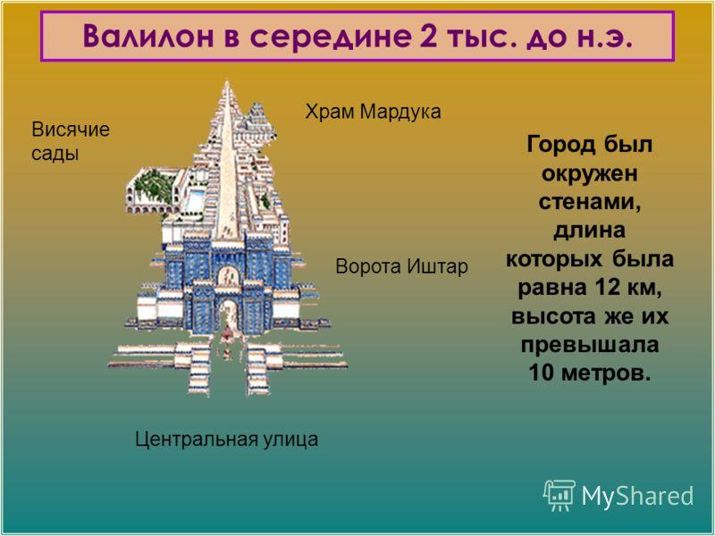 Храм Мардука Висячие сады Ворота Иштар Центральная улица Город был окружен стенами, длина которых была равна 12 км, высота же их превышала 10 метров. Валилон в середине 2 тыс. до н.э.