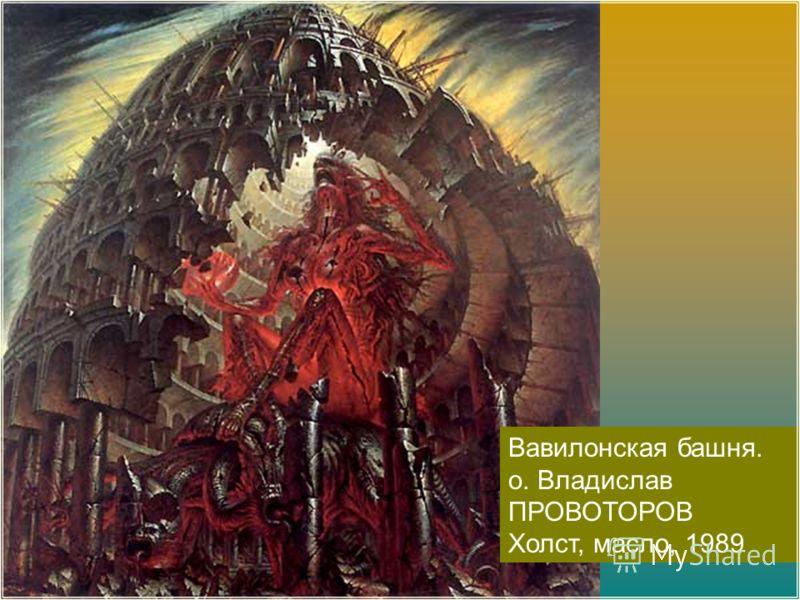 Вавилонская башня. о. Владислав ПРОВОТОРОВ Холст, масло, 1989