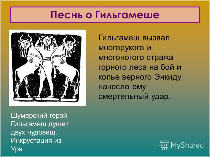 Шумерский герой Гильгамеш душит двух чудовищ. Инкрустация из Ура Песнь о Гильгамеше Гильгамеш вызвал многорукого и многоногого стража горного леса на бой и копье верного Энкиду нанесло ему смертельный удар.