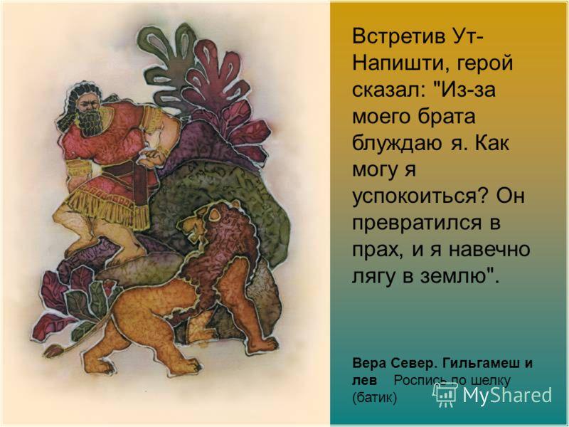 Вера Север. Гильгамеш и лев Роспись по шелку (батик) Встретив Ут- Напишти, герой сказал: Из-за моего брата блуждаю я. Как могу я успокоиться? Он превратился в прах, и я навечно лягу в землю.