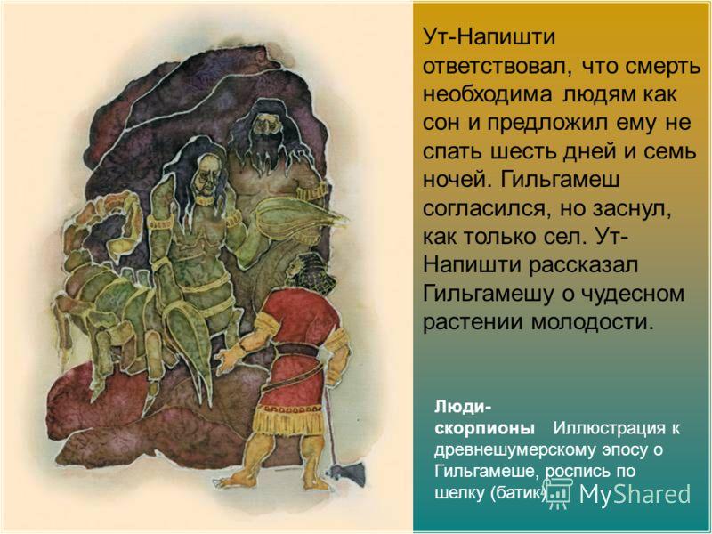 Люди- скорпионы Иллюстрация к древнешумерскому эпосу о Гильгамеше, роспись по шелку (батик) Ут-Напишти ответствовал, что смерть необходима людям как сон и предложил ему не спать шесть дней и семь ночей. Гильгамеш согласился, но заснул, как только сел