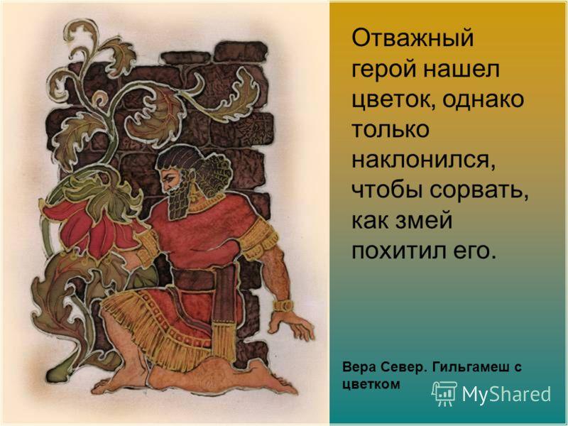 Вера Север. Гильгамеш с цветком Отважный герой нашел цветок, однако только наклонился, чтобы сорвать, как змей похитил его.