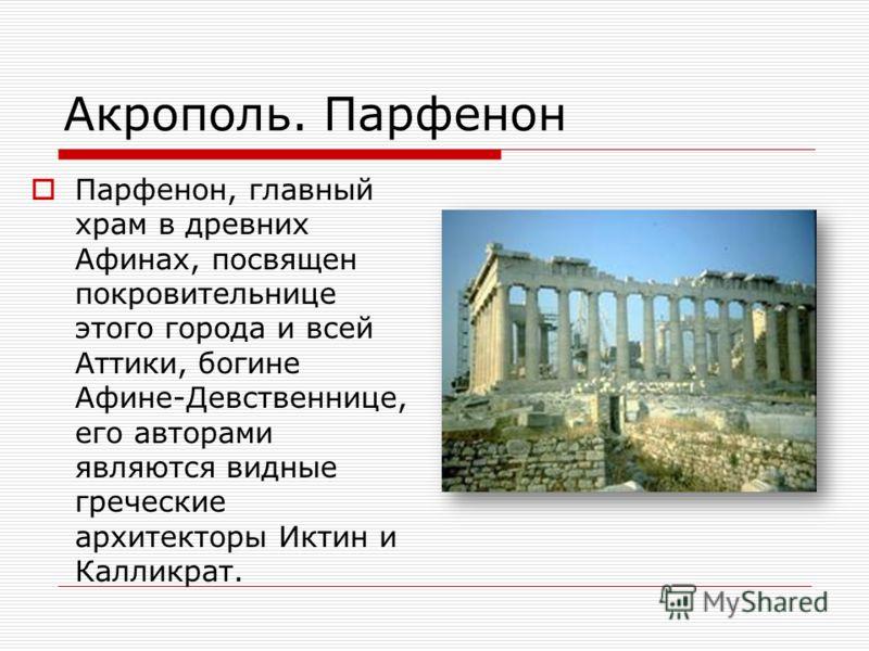 Акрополь. Парфенон Парфенон, главный храм в древних Афинах, посвящен покровительнице этого города и всей Аттики, богине Афине-Девственнице, его авторами являются видные греческие архитекторы Иктин и Калликрат.
