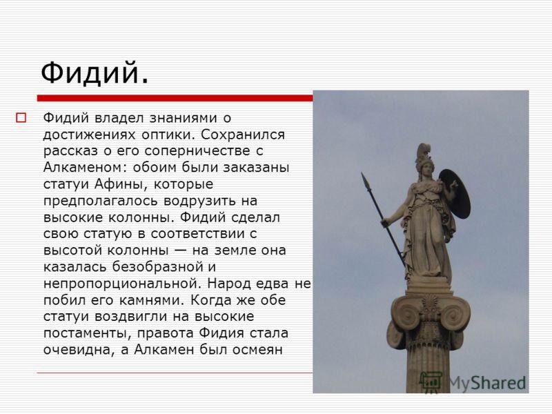 Фидий. Фидий владел знаниями о достижениях оптики. Сохранился рассказ о его соперничестве с Алкаменом: обоим были заказаны статуи Афины, которые предполагалось водрузить на высокие колонны. Фидий сделал свою статую в соответствии с высотой колонны на