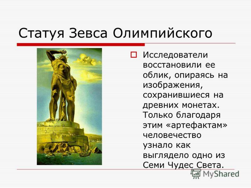 Статуя Зевса Олимпийского Исследователи восстановили ее облик, опираясь на изображения, сохранившиеся на древних монетах. Только благодаря этим «артефактам» человечество узнало как выглядело одно из Семи Чудес Света.