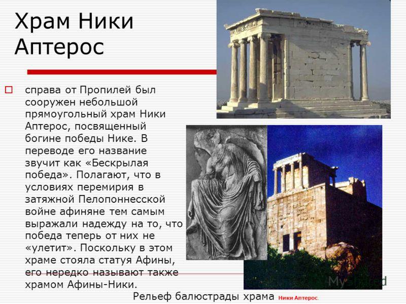 Храм Ники Аптерос справа от Пропилей был сооружен небольшой прямоугольный храм Ники Аптерос, посвященный богине победы Нике. В переводе его название звучит как «Бескрылая победа». Полагают, что в условиях перемирия в затяжной Пелопоннесской войне афи