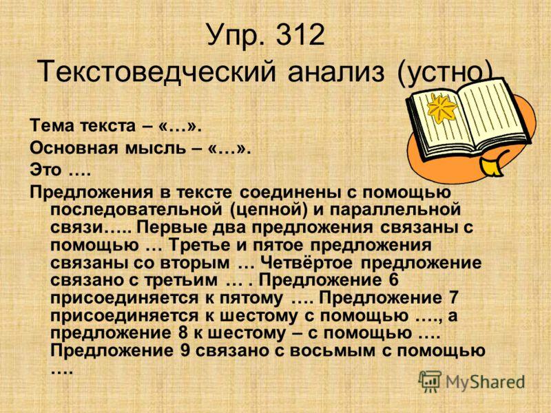 Упр. 312 Текстоведческий анализ (устно) Тема текста – «…». Основная мысль – «…». Это …. Предложения в тексте соединены с помощью последовательной (цепной) и параллельной связи….. Первые два предложения связаны с помощью … Третье и пятое предложения с