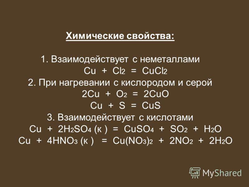 Химические свойства: 1. Взаимодействует с неметаллами Cu + Cl 2 = CuCl 2 2. При нагревании с кислородом и серой 2Cu + O 2 = 2CuО Cu + S = CuS 3. Взаимодействует с кислотами Cu + 2H 2 SO 4 (к ) = CuSO 4 + SO 2 + H 2 O Cu + 4HNO 3 (к ) = Cu(NO 3 ) 2 +