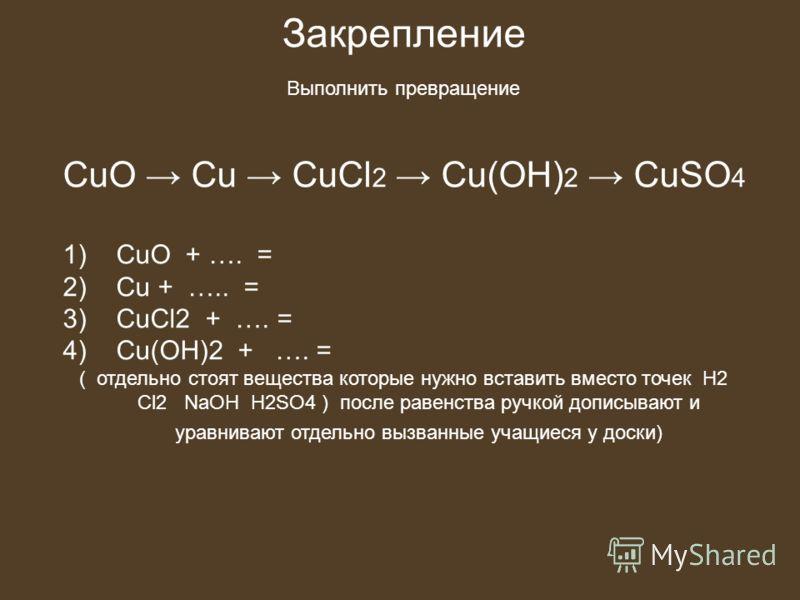 Закрепление Выполнить превращение CuO Cu CuCl 2 Cu(OH) 2 CuSO 4 1) СuO + …. = 2) Cu + ….. = 3) CuCl2 + …. = 4) Cu(OH)2 + …. = ( отдельно стоят вещества которые нужно вставить вместо точек H2 Cl2 NaOH H2SO4 ) после равенства ручкой дописывают и уравни