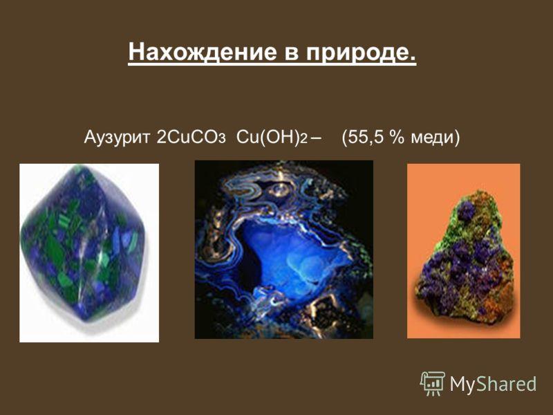 Нахождение в природе. Аузурит 2CuCO 3 Cu(OH) 2 – (55,5 % меди)