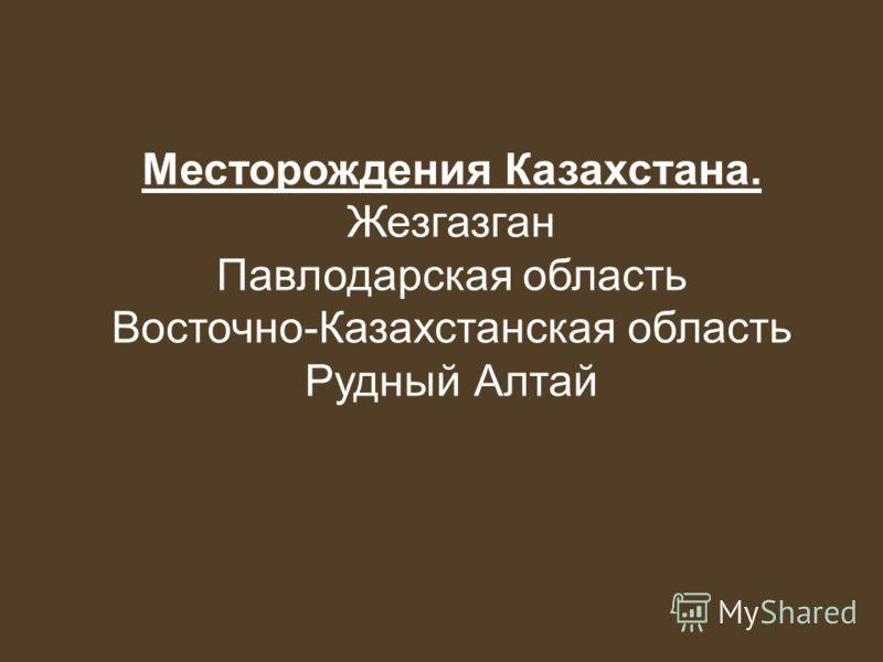 Месторождения Казахстана. Жезгазган Павлодарская область Восточно-Казахстанская область Рудный Алтай