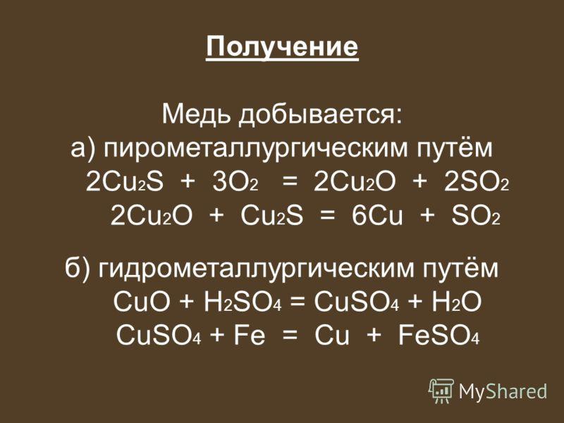Получение Медь добывается: а) пирометаллургическим путём 2Cu 2 S + 3O 2 = 2Cu 2 O + 2SO 2 2Cu 2 O + Cu 2 S = 6Cu + SO 2 б) гидрометаллургическим путём CuO + H 2 SO 4 = CuSO 4 + H 2 O CuSO 4 + Fe = Cu + FeSO 4