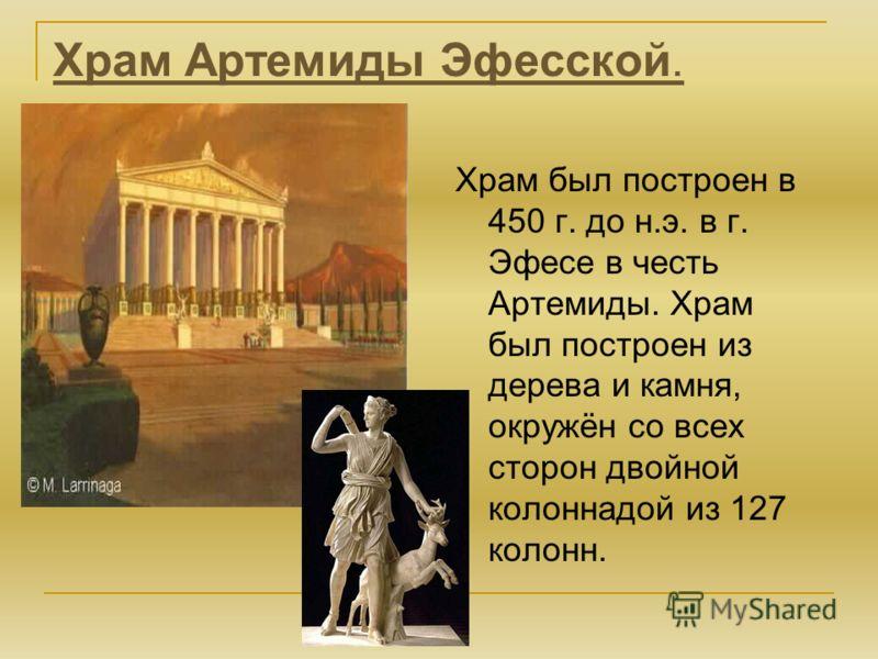 Храм Артемиды Эфесской. Храм был построен в 450 г. до н.э. в г. Эфесе в честь Артемиды. Храм был построен из дерева и камня, окружён со всех сторон двойной колоннадой из 127 колонн.