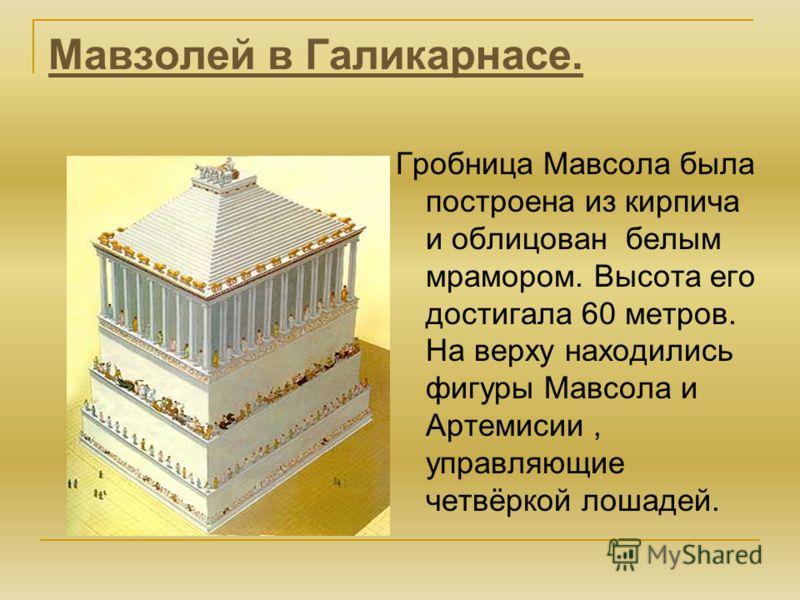Мавзолей в Галикарнасе. Гробница Мавсола была построена из кирпича и облицован белым мрамором. Высота его достигала 60 метров. На верху находились фигуры Мавсола и Артемисии, управляющие четвёркой лошадей.