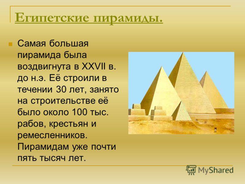 Египетские пирамиды. Самая большая пирамида была воздвигнута в XXVII в. до н.э. Её строили в течении 30 лет, занято на строительстве её было около 100 тыс. рабов, крестьян и ремесленников. Пирамидам уже почти пять тысяч лет.