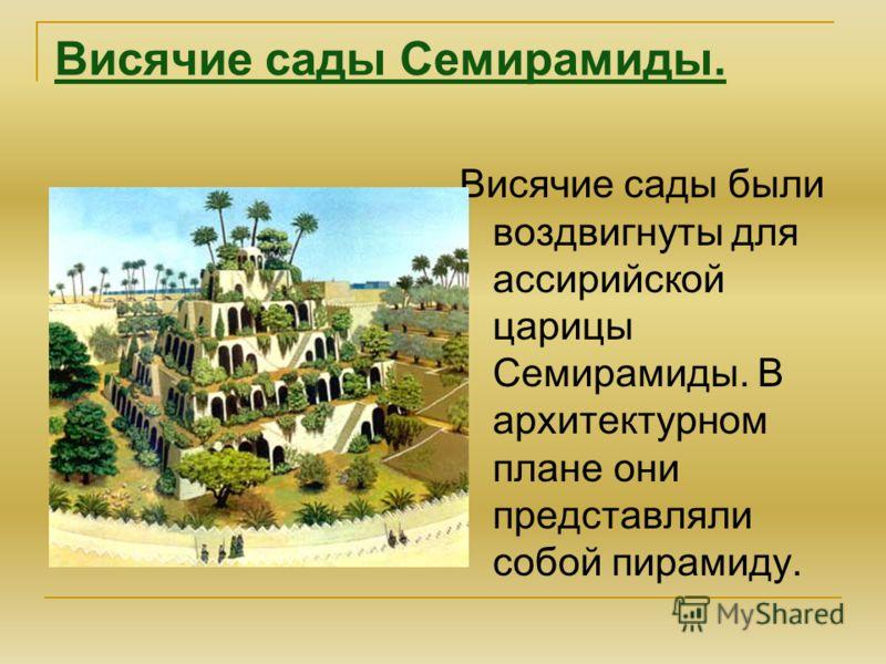 Висячие сады были воздвигнуты для ассирийской царицы Семирамиды. В архитектурном плане они представляли собой пирамиду. Висячие сады Семирамиды.