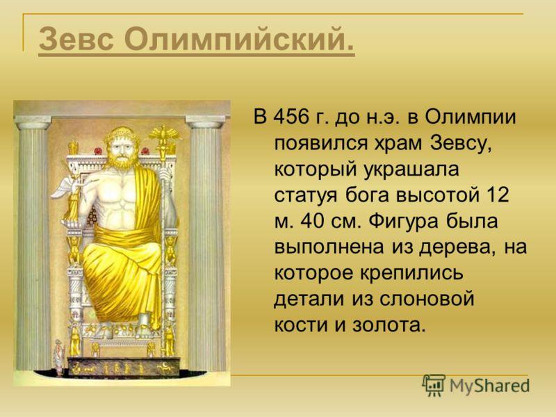 Зевс Олимпийский. В 456 г. до н.э. в Олимпии появился храм Зевсу, который украшала статуя бога высотой 12 м. 40 см. Фигура была выполнена из дерева, на которое крепились детали из слоновой кости и золота.