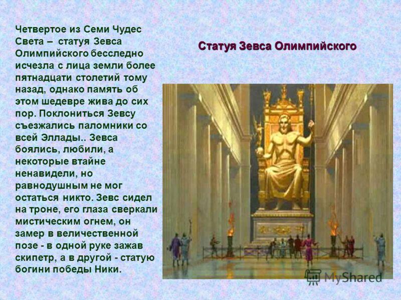 Четвертое из Семи Чудес Света – статуя Зевса Олимпийского бесследно исчезла с лица земли более пятнадцати столетий тому назад, однако память об этом шедевре жива до сих пор. Поклониться Зевсу съезжались паломники со всей Эллады.. Зевса боялись, любил