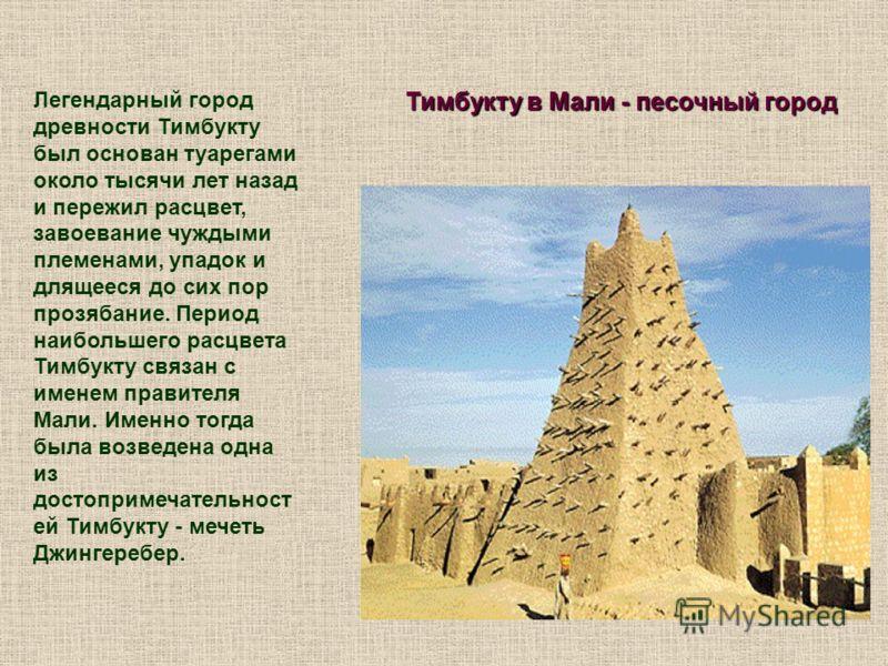 Тимбукту в Мали - песочный город Легендарный город древности Тимбукту был основан туарегами около тысячи лет назад и пережил расцвет, завоевание чуждыми племенами, упадок и длящееся до сих пор прозябание. Период наибольшего расцвета Тимбукту связан с