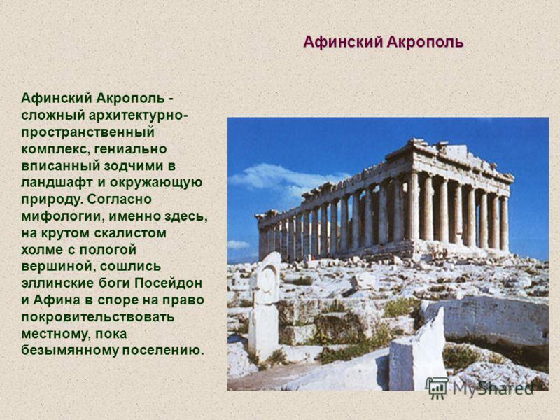 Афинский Акрополь Афинский Акрополь - сложный архитектурно- пространственный комплекс, гениально вписанный зодчими в ландшафт и окружающую природу. Согласно мифологии, именно здесь, на крутом скалистом холме с пологой вершиной, сошлись эллинские боги
