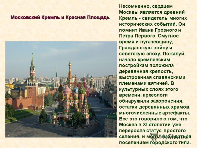 Московский Кремль и Красная Площадь Несомненно, сердцем Москвы является древний Кремль - свидетель многих исторических событий. Он помнит Ивана Грозного и Петра Первого, Смутное время и пугачевщину, Гражданскую войну и советскую эпоху. Пожалуй, начал