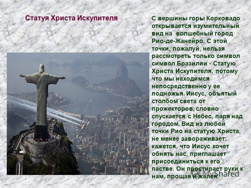 Статуя Христа Искупителя С вершины горы Корковадо открывается изумительный вид на волшебный город Рио-де-Жанейро. С этой точки, пожалуй, нельзя рассмотреть только символ символ Бразилии - Статую Христа Искупителя, потому что мы находимся непосредстве