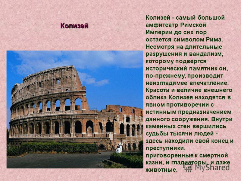 Колизей - самый большой амфитеатр Римской Империи до сих пор остается символом Рима. Несмотря на длительные разрушения и вандализм, которому подвергся исторический памятник он, по-прежнему, производит неизгладимее впечатление. Красота и величие внешн