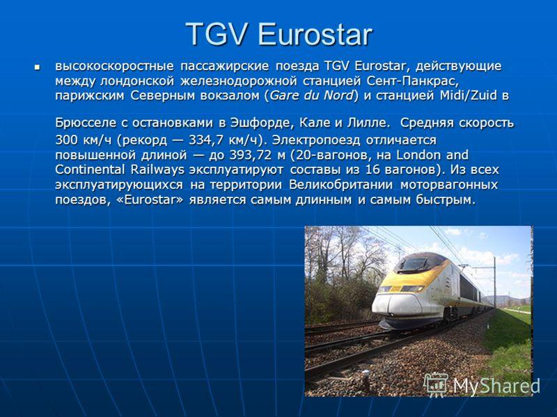 TGV Eurostar высокоскоростные пассажирские поезда TGV Eurostar, действующие между лондонской железнодорожной станцией Сент-Панкрас, парижским Северным вокзалом (Gare du Nord) и станцией Midi/Zuid в Брюсселе с остановками в Эшфорде, Кале и Лилле. Сред